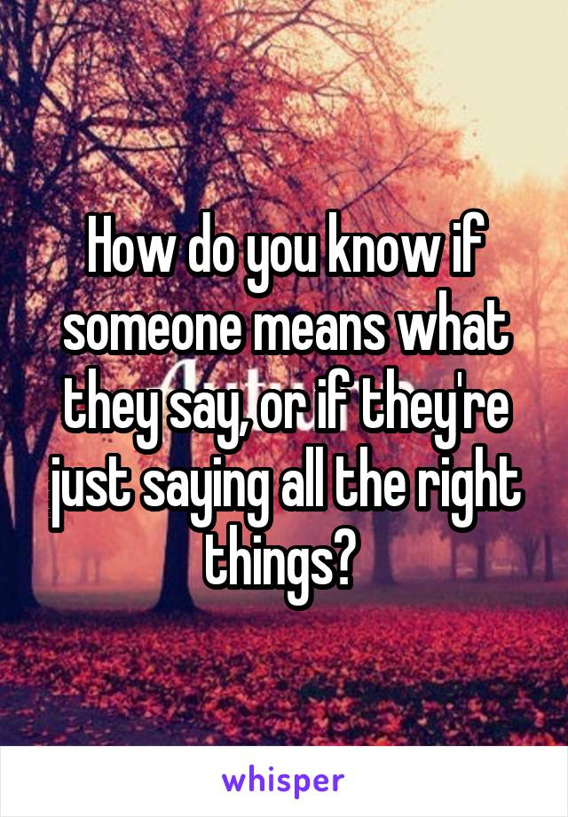 How do you know if someone means what they say, or if they're just saying all the right things?