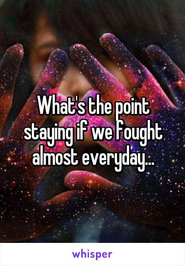 What's the point staying if we fought almost everyday...