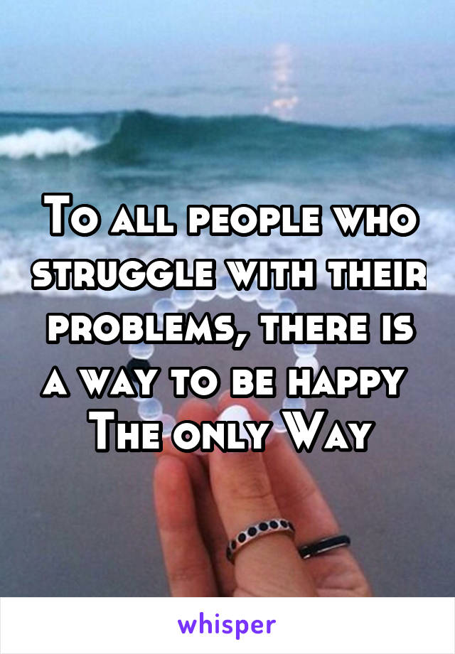 To all people who struggle with their problems, there is a way to be happy  The only Way