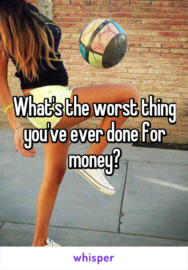What's the worst thing you've ever done for money?