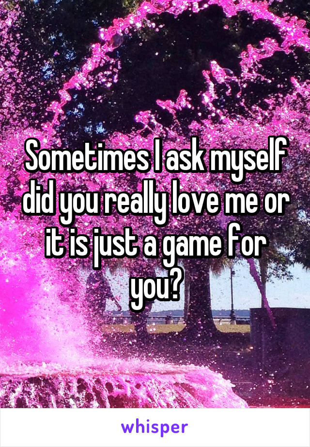 Sometimes I ask myself did you really love me or it is just a game for you?