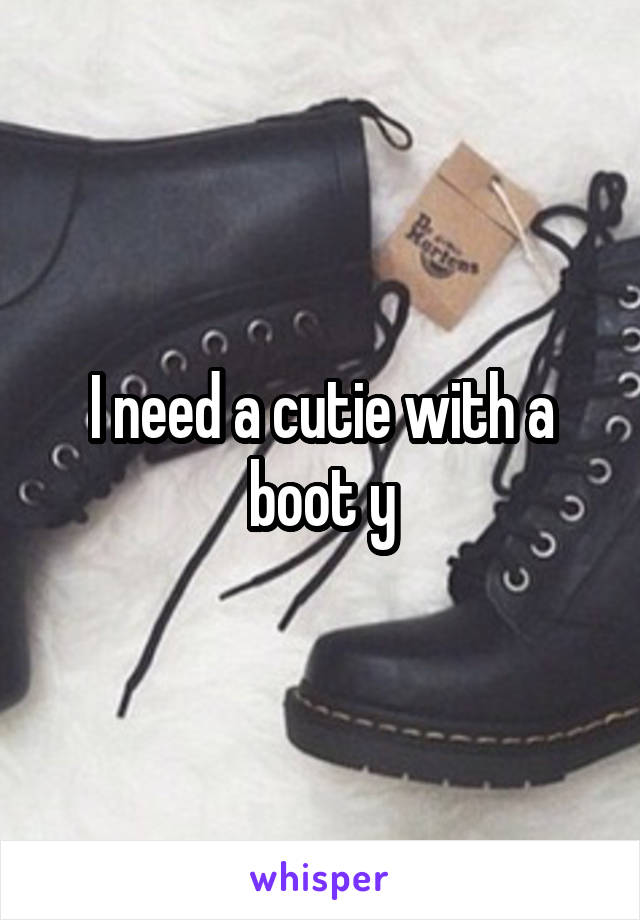 I need a cutie with a boot y