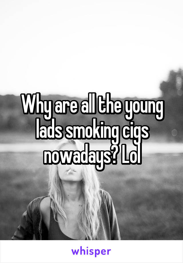 Why are all the young lads smoking cigs nowadays? Lol