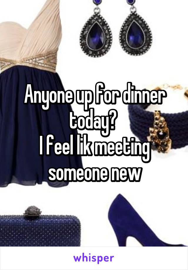 Anyone up for dinner today?  I feel lik meeting someone new