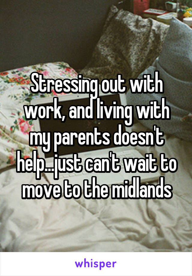 Stressing out with work, and living with my parents doesn't help...just can't wait to move to the midlands