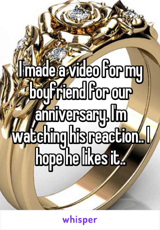 I made a video for my boyfriend for our anniversary. I'm watching his reaction.. I hope he likes it..