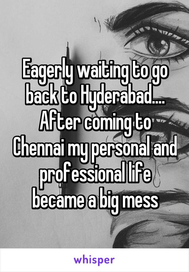 Eagerly waiting to go back to Hyderabad.... After coming to Chennai my personal and professional life became a big mess