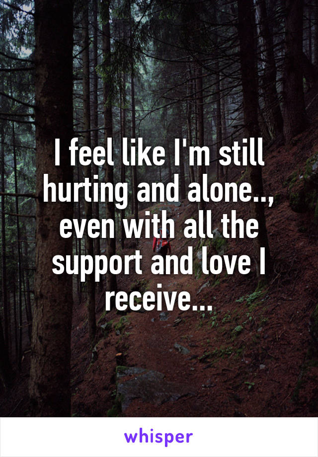 I feel like I'm still hurting and alone.., even with all the support and love I receive...