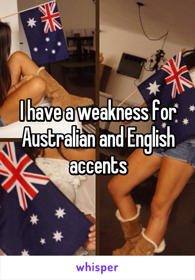 I have a weakness for Australian and English accents