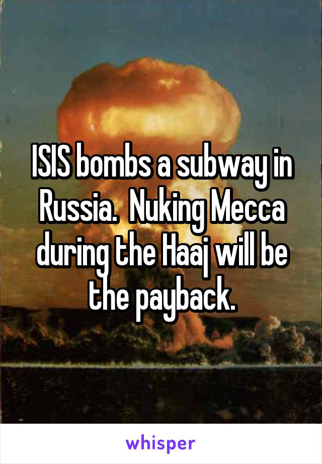 ISIS bombs a subway in Russia.  Nuking Mecca during the Haaj will be the payback.