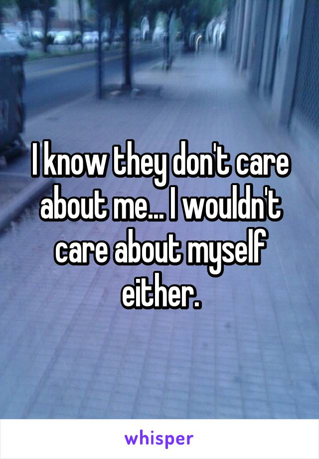 I know they don't care about me... I wouldn't care about myself either.