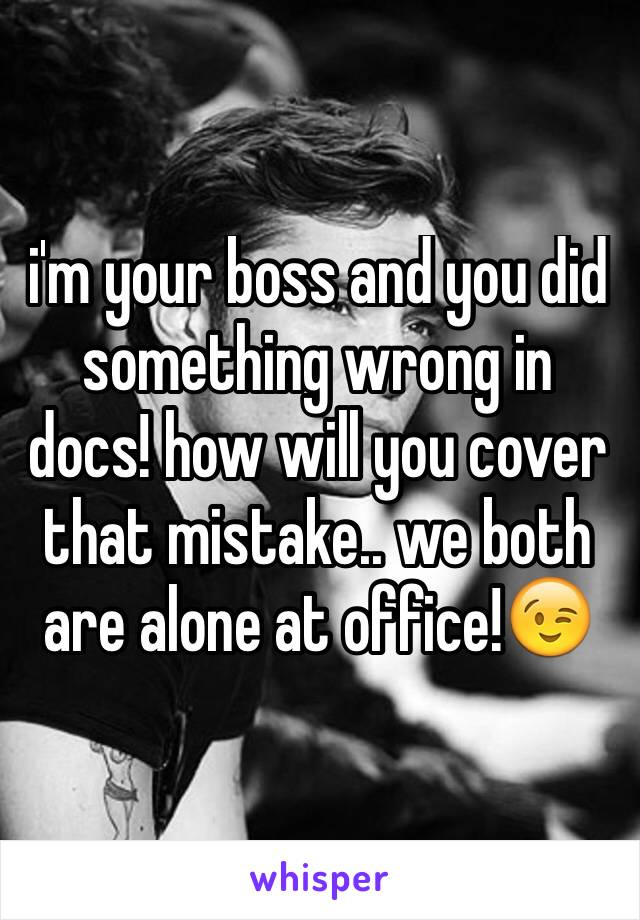 i'm your boss and you did something wrong in docs! how will you cover that mistake.. we both are alone at office!😉