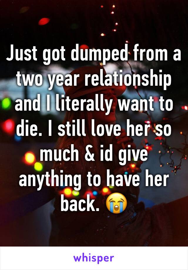 Just got dumped from a two year relationship and I literally want to die. I still love her so much & id give anything to have her back. 😭