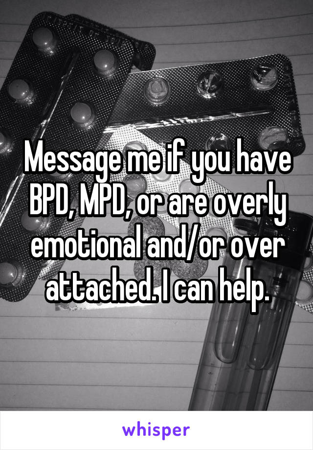 Message me if you have BPD, MPD, or are overly emotional and/or over attached. I can help.