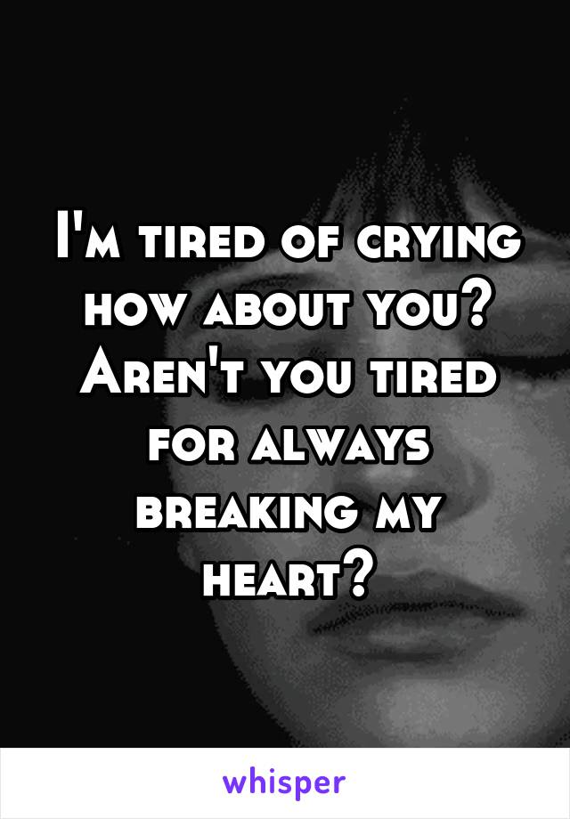 I'm tired of crying how about you? Aren't you tired for always breaking my heart?