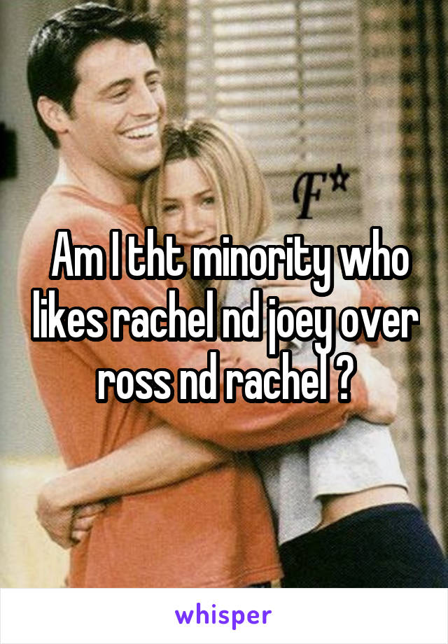 Am I tht minority who likes rachel nd joey over ross nd rachel ?