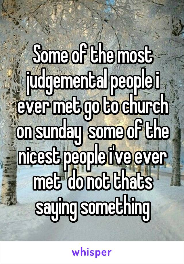 Some of the most judgemental people i ever met go to church on sunday  some of the nicest people i've ever met  do not thats saying something