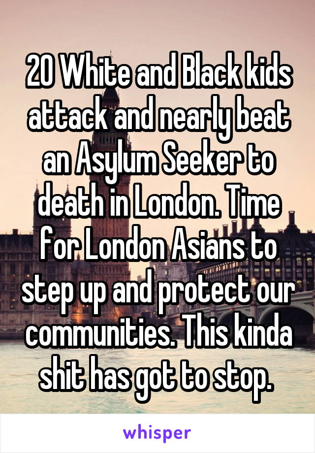 20 White and Black kids attack and nearly beat an Asylum Seeker to death in London. Time for London Asians to step up and protect our communities. This kinda shit has got to stop.
