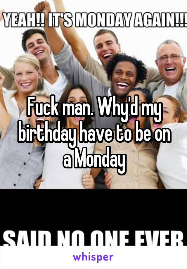 Fuck man. Why'd my birthday have to be on a Monday