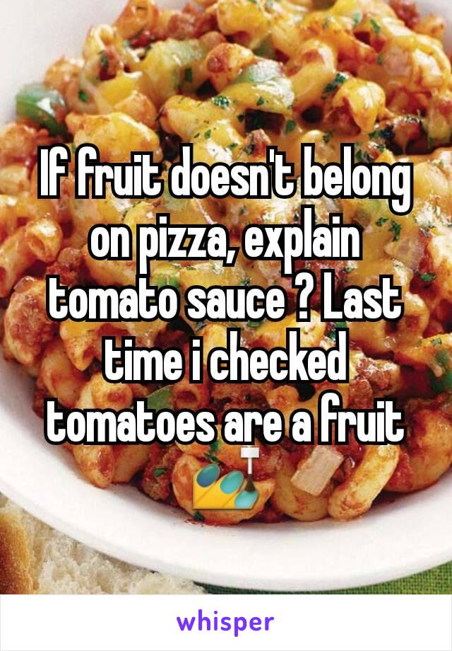 If fruit doesn't belong on pizza, explain tomato sauce ? Last time i checked tomatoes are a fruit 💅