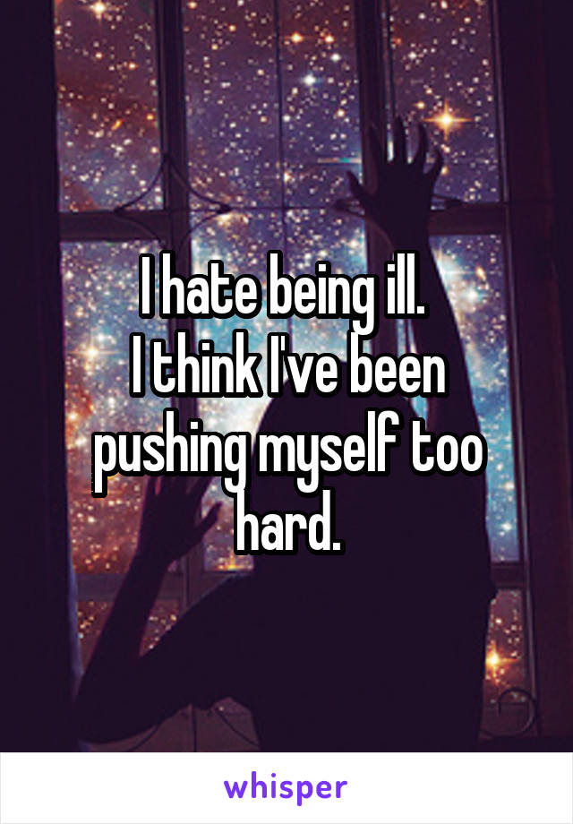 I hate being ill.  I think I've been pushing myself too hard.