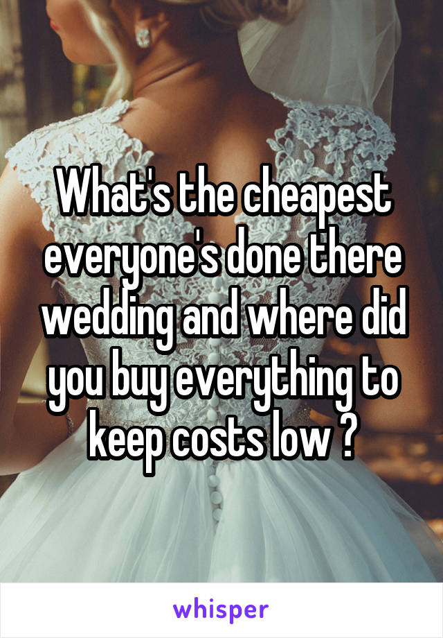 What's the cheapest everyone's done there wedding and where did you buy everything to keep costs low ?