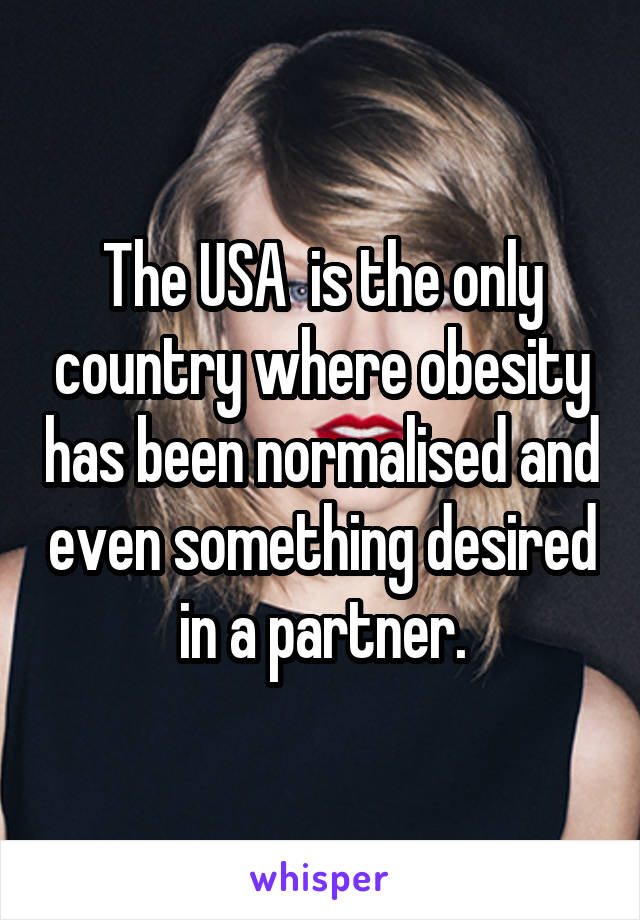 The USA  is the only country where obesity has been normalised and even something desired in a partner.