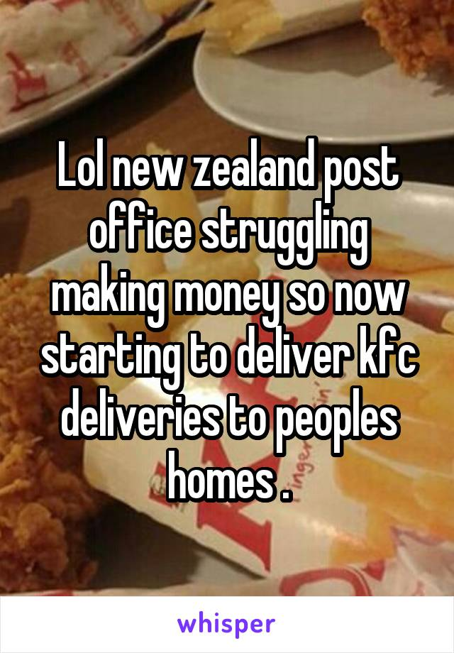 Lol new zealand post office struggling making money so now starting to deliver kfc deliveries to peoples homes .
