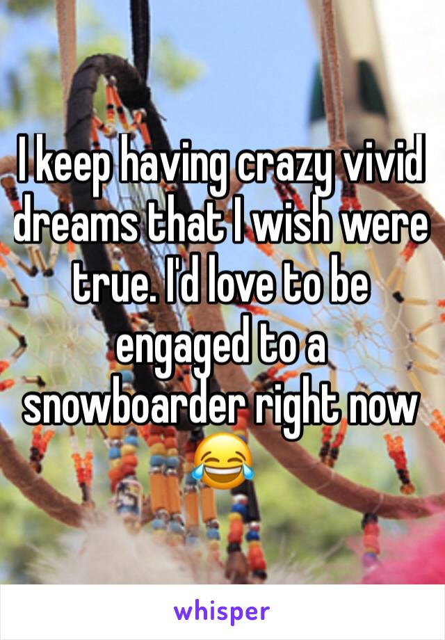 I keep having crazy vivid dreams that I wish were true. I'd love to be engaged to a snowboarder right now 😂