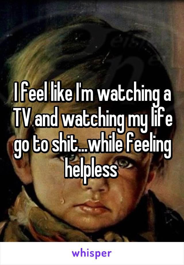 I feel like I'm watching a TV and watching my life go to shit...while feeling helpless