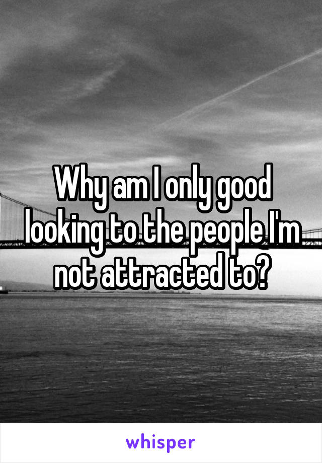 Why am I only good looking to the people I'm not attracted to?