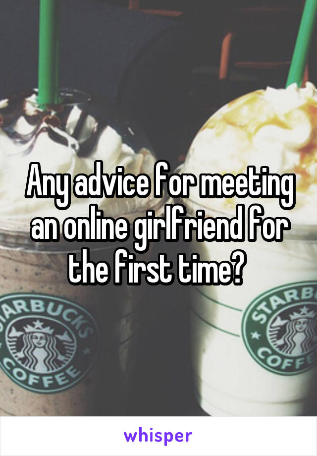 Any advice for meeting an online girlfriend for the first time?
