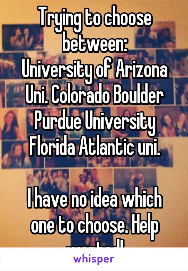 Trying to choose between: University of Arizona Uni. Colorado Boulder Purdue University Florida Atlantic uni.  I have no idea which one to choose. Help wanted!