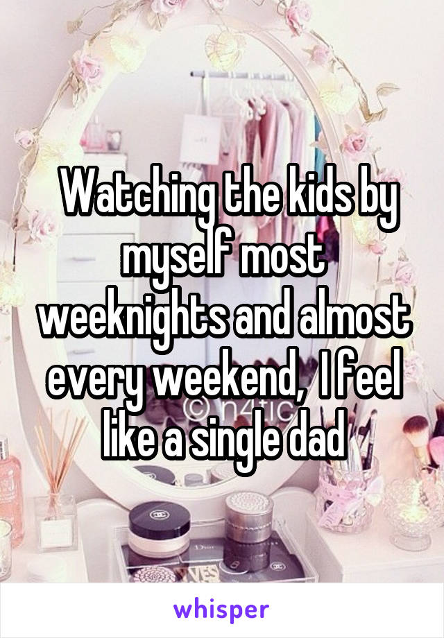 Watching the kids by myself most weeknights and almost every weekend,  I feel like a single dad