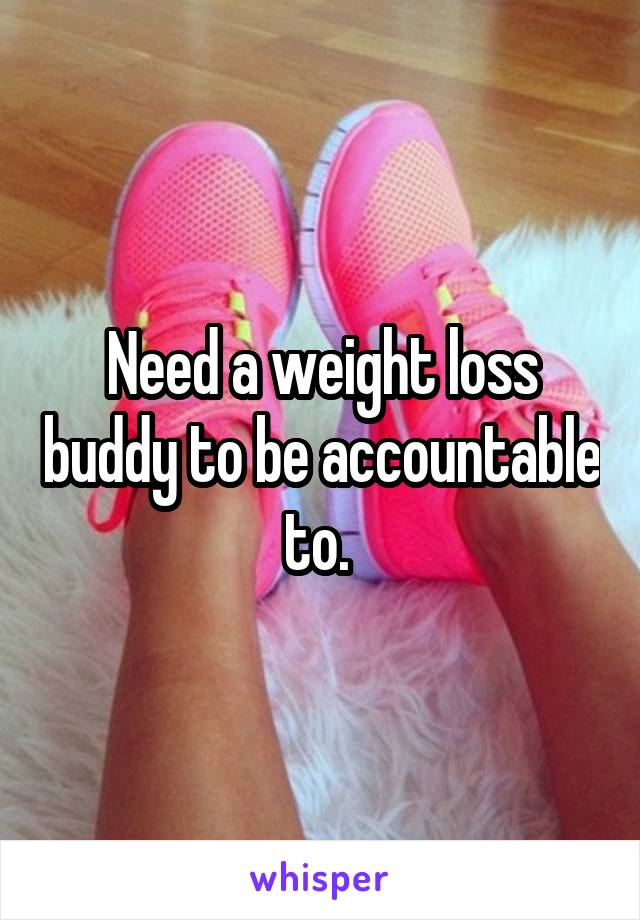 Need a weight loss buddy to be accountable to.