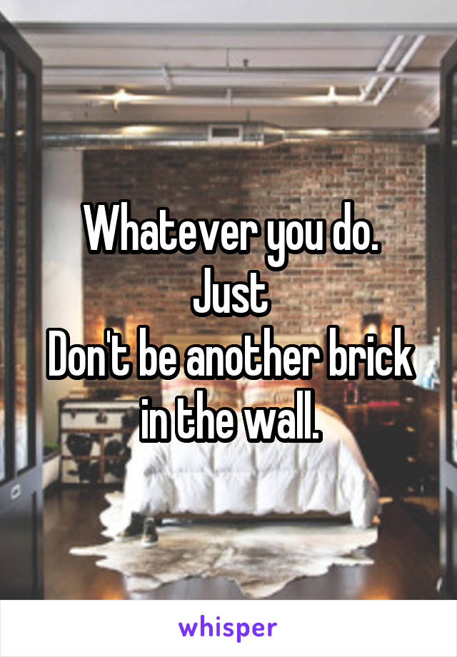 Whatever you do. Just Don't be another brick in the wall.