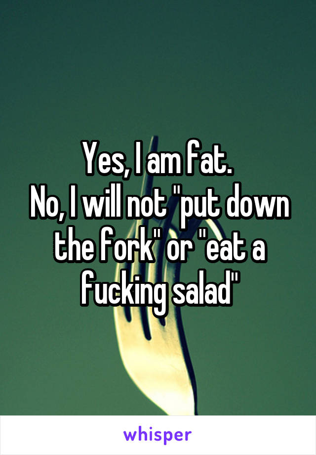 """Yes, I am fat.  No, I will not """"put down the fork"""" or """"eat a fucking salad"""""""