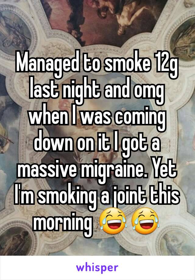 Managed to smoke 12g last night and omg when I was coming  down on it I got a massive migraine. Yet I'm smoking a joint this morning 😂😂