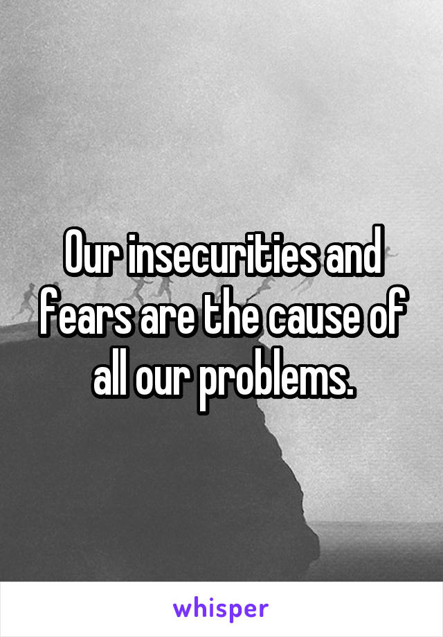 Our insecurities and fears are the cause of all our problems.