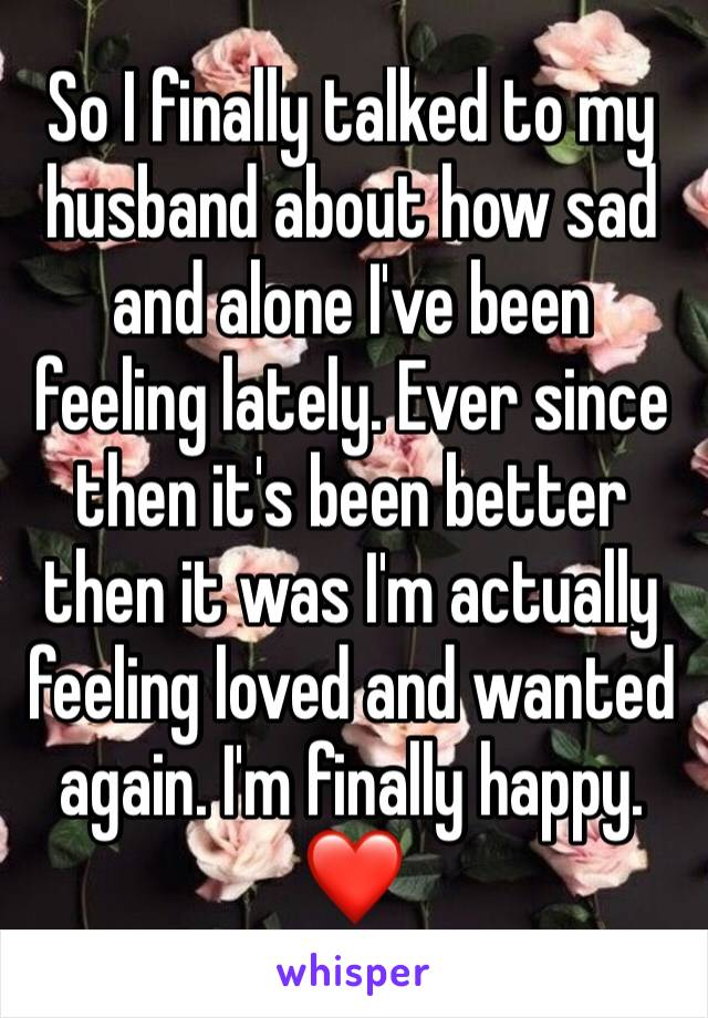 So I finally talked to my husband about how sad and alone I've been feeling lately. Ever since then it's been better then it was I'm actually feeling loved and wanted  again. I'm finally happy. ❤