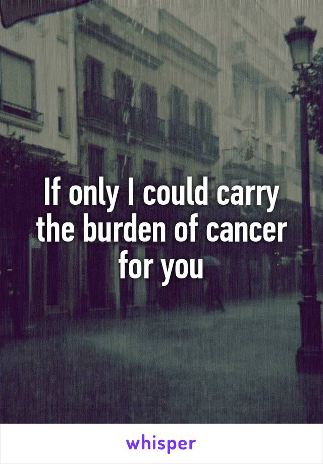 If only I could carry the burden of cancer for you