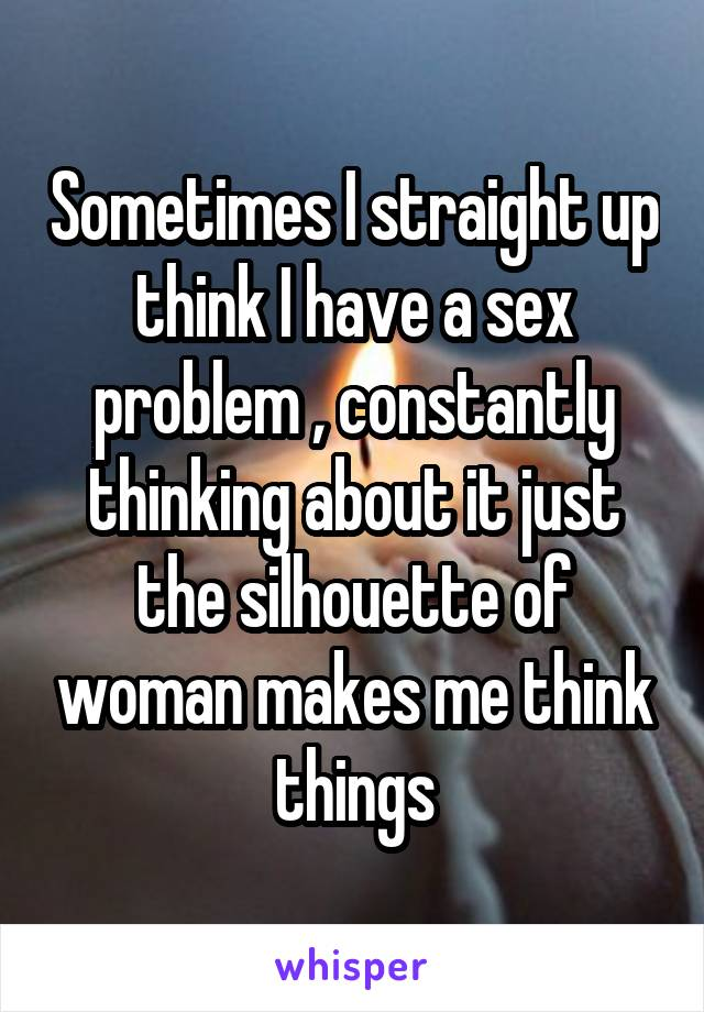 Sometimes I straight up think I have a sex problem , constantly thinking about it just the silhouette of woman makes me think things