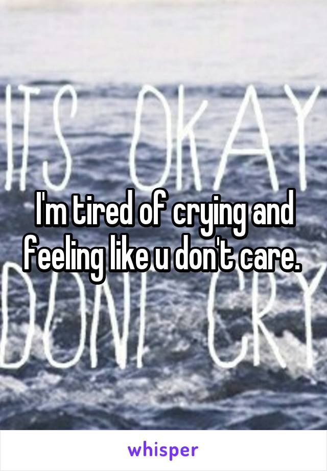 I'm tired of crying and feeling like u don't care.