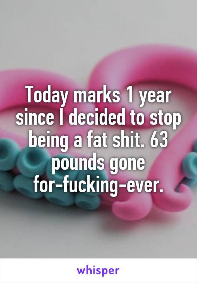 Today marks 1 year since I decided to stop being a fat shit. 63 pounds gone for-fucking-ever.