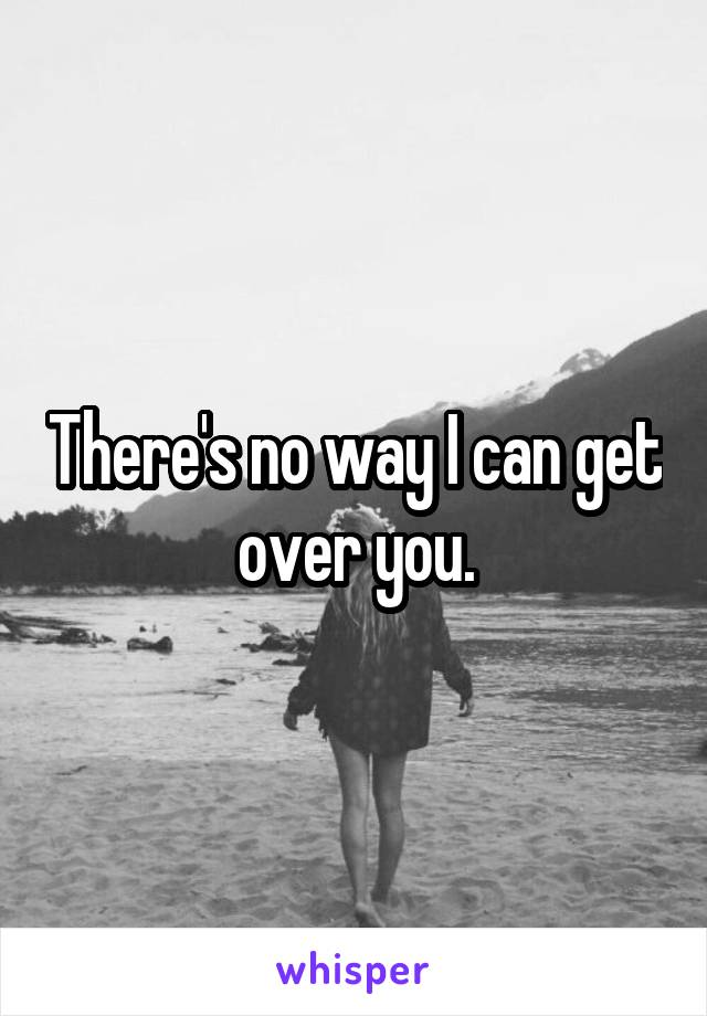 There's no way I can get over you.