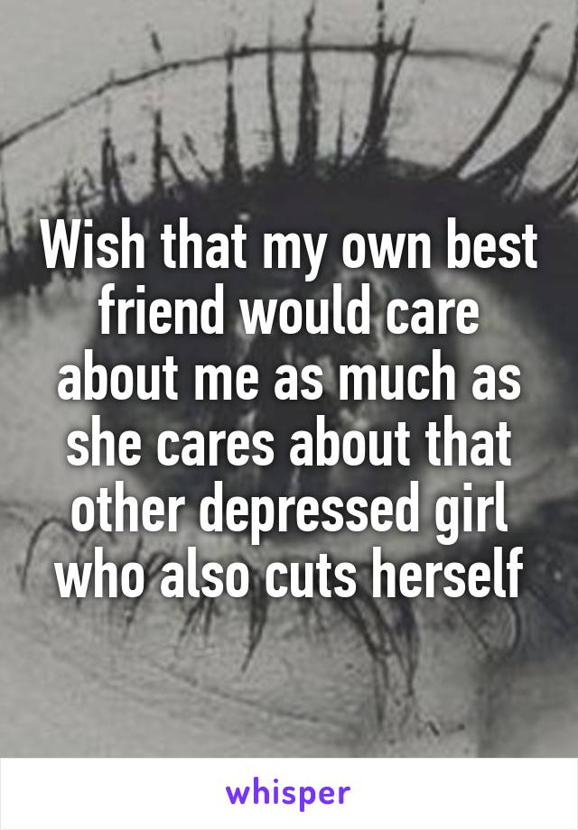 Wish that my own best friend would care about me as much as she cares about that other depressed girl who also cuts herself