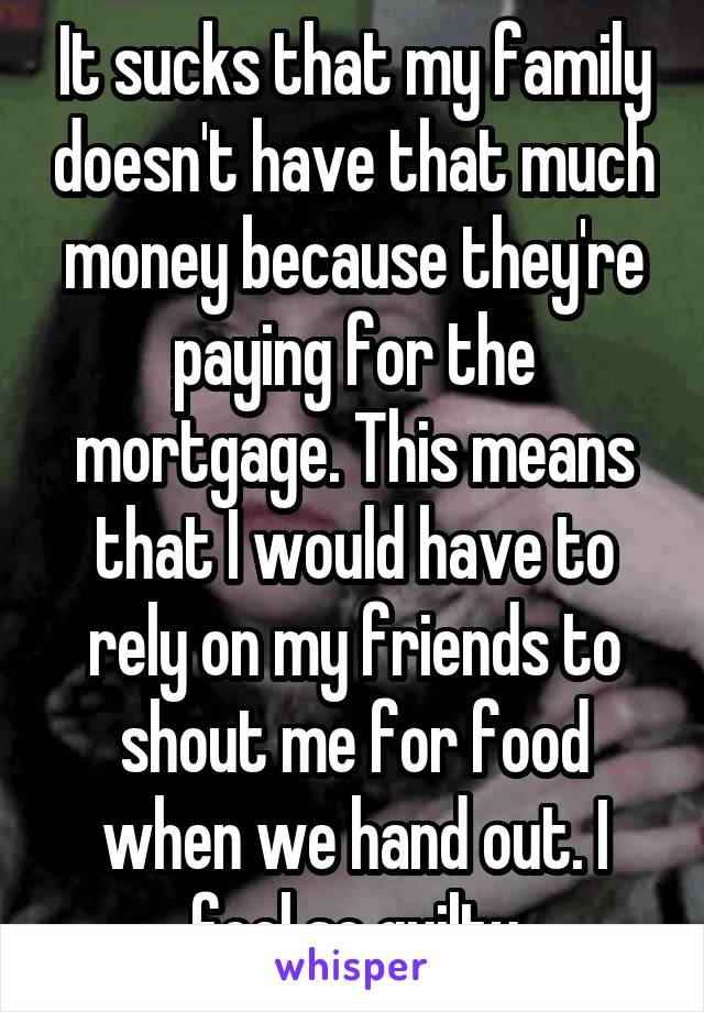 It sucks that my family doesn't have that much money because they're paying for the mortgage. This means that I would have to rely on my friends to shout me for food when we hand out. I feel so guilty