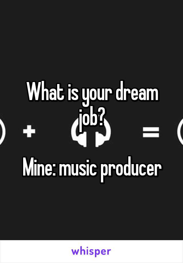 What is your dream job?  Mine: music producer