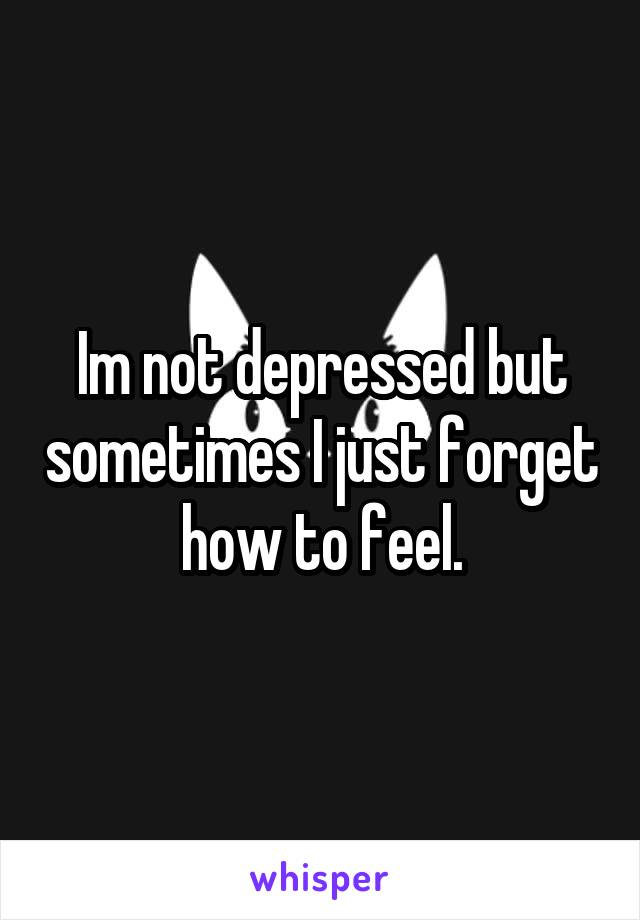 Im not depressed but sometimes I just forget how to feel.