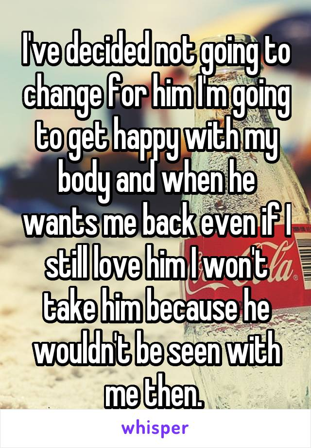 I've decided not going to change for him I'm going to get happy with my body and when he wants me back even if I still love him I won't take him because he wouldn't be seen with me then.
